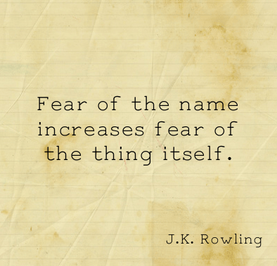 Fear of the name increases fear of the thing itself ~ Fear Quote