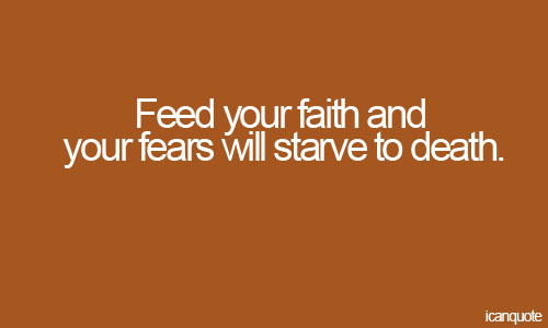 Feed Your Faith and Your Fears Will Starve to Death ~ Fear Quote
