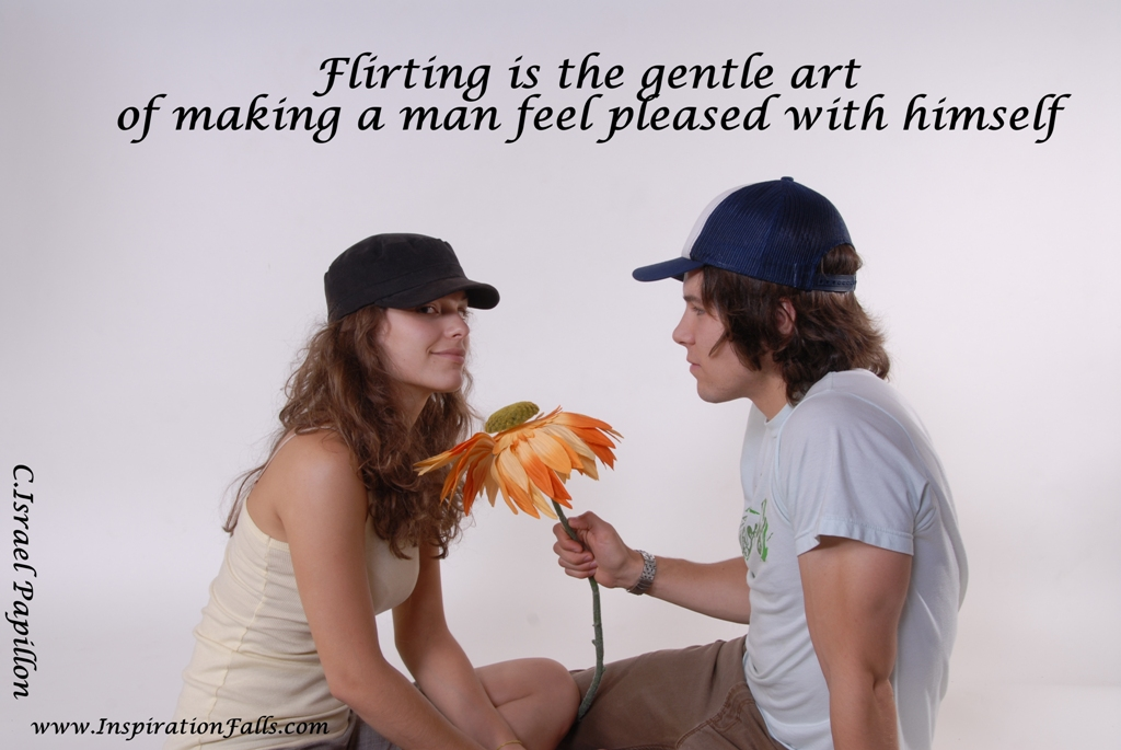 Flirting Is the Gentle Art of making a man feel pleased with himself ~ Flirt Quote