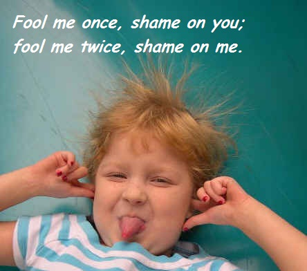 Fool me once,Shame on You.Fool Me Twice ,Shame on me ~ April Fool Quote