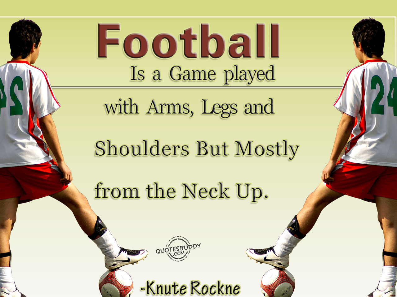 Football Is a Game Played with Arms,Legs and Shoulders But Mostly From the Neck Up ~ Football Quote