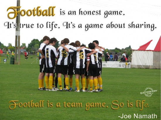 Football is an honest game. It's true to life. It's a game about sharing. Football is a team game. So is life ~ Football Quote