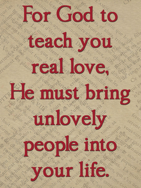 http://quotespictures.com/wp-content/uploads/2013/03/for-god-to-teach-you-real-lovehe-must-bring-unlovely-people-into-your-life-being-in-love-quote.jpg