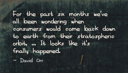For the Past six months we've all been wondering when consumers would come back down to Earth ~ Earth Quote
