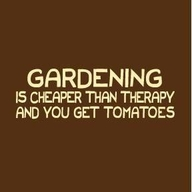 Gardening Is Cheaper Than Therapy and You Get Tomatoes ~ Environment Quote