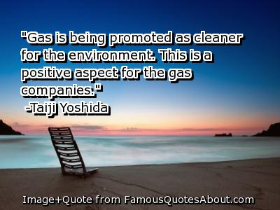 """""""Gas Is being Promoted as cleaner for the Environment,This Is a Positive aspect for the gas Companies"""" ~  Environment Quote"""