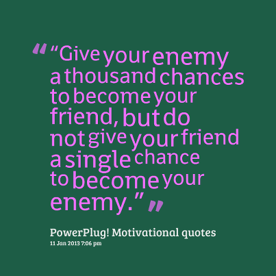 Give Your Enemy a thousand chances to become your friend ~ Environment Quote