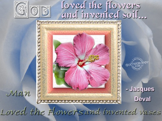 God loved the flowers and invented soil. Man loved the flowers and invented vases ~ Flowers Quote