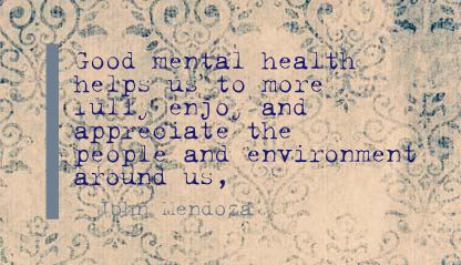Good Mental Health Helps Is to more fully Enjoy and appreolate the People and Environment around us ~ Environment Quote