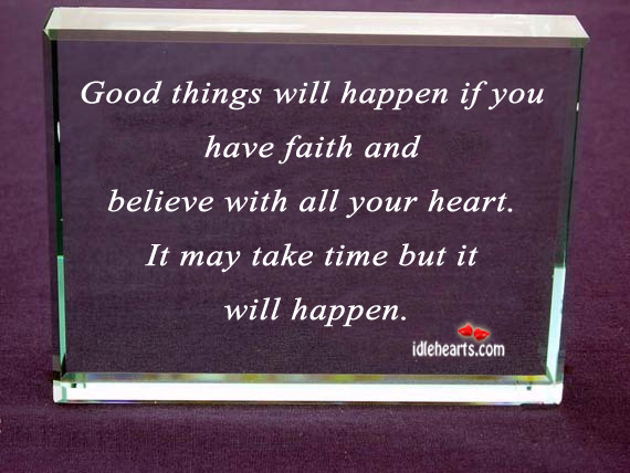 Good things will happen if you have faith and believe with all your heart ~ Faith Quote