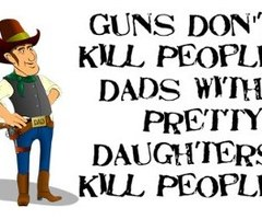 Guns Don't Kill People Dads with Pretty Daughters Kill People ~ Father Quote