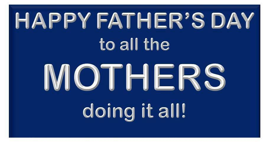 Happy Father's Day To All The Mothers Doing It All