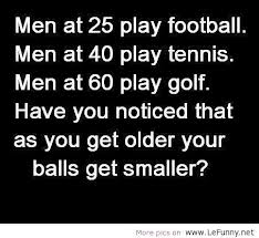 Have You Noticed that as you get older your balls get smaller! ~ Football Quote