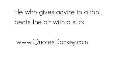 He Who Gives Advice to a Fool,Beats the air With a Stick