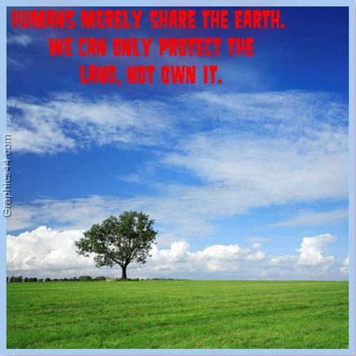 Humans merely share the Earth. We can only protect the land, not own it ~ Environment Quote
