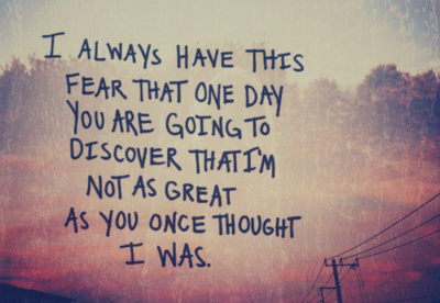 I Always Have This Fear That One Day You Are Going To Discover That I'm Not As Great As You Once Thought I was ~ Fear Quote