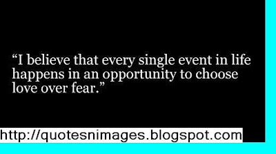 """""""I believe that every single event in life happens in an Opportunity to choose love over fear"""" ~ Fear Quote"""