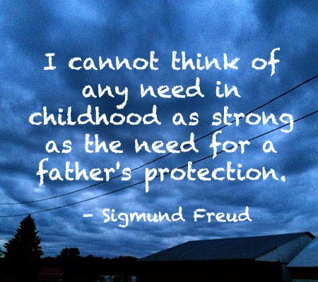 I Cannot think of any need in childhood as strong as the need for a Father's Protection ~  Father Quote
