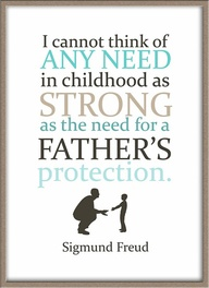 I Cannot think of any Need In Childhood as Strong As the need for a Father's Protection ~ Father Quot