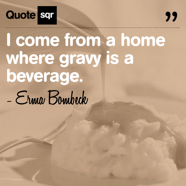 I Come From a Home Where Gravy is a Beverage ~ Family Quote