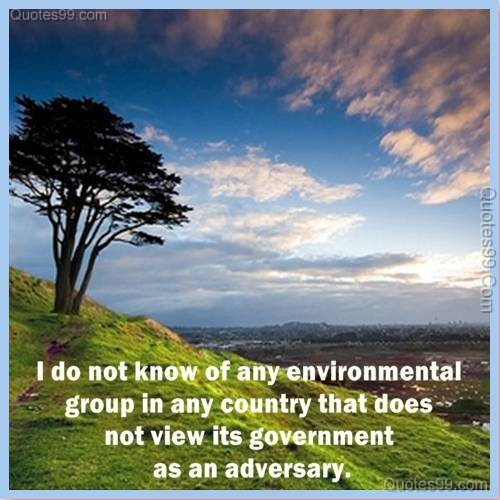 I Do Not Know of any Environmental Group In any Country that does not View Its Government as an Adversary ~ Environment Quote