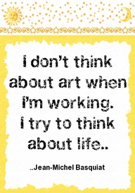 I Don't think about art when I'm Working ~ Art Quote