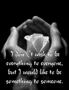 I Don't wish to be everything to everyone,but I Would like to be something to someone ~ Flowers Quote