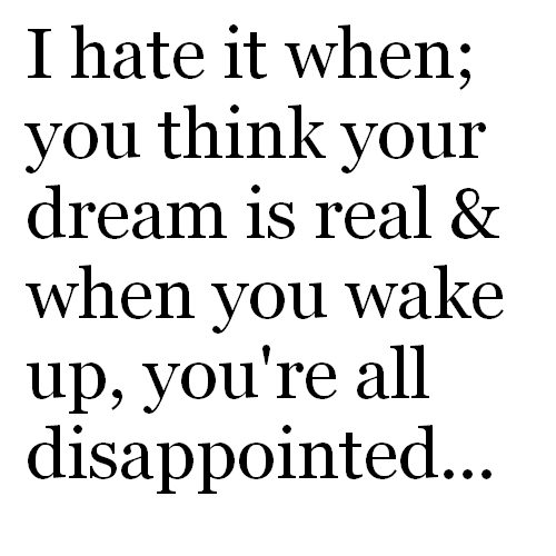 I Hate It When,You think Your Dream Is real & when You Wake Up,You're all Disappointed ~ Dreaming Quote