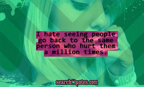 I hate Seeing People go back to the same person who hurt then a Million times ~ Flirt Quote