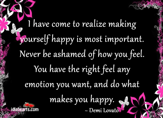 I have come to realize making yourself happy is most Important ~ Emotion Quote
