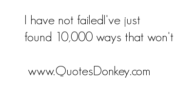I Have Not Failed I've Just Found 10,000 wats that Won't ~ Failure Quote
