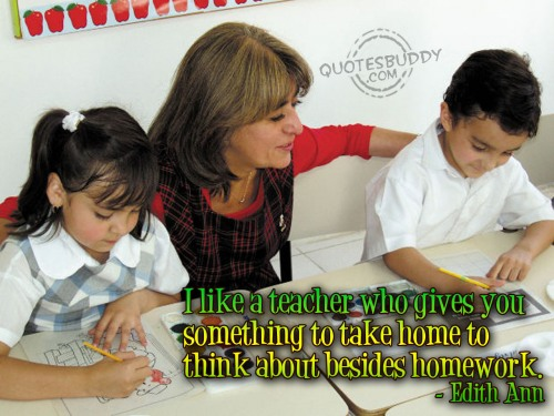 I like a teacher who gives you something to take home to think about besides homework ~ Education Quote