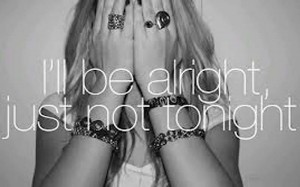 I'll be alright,Just Not Tonight ~ Failure Quote