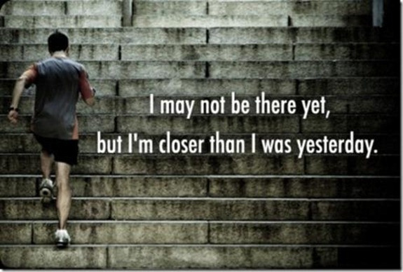 I May Not be there yet,but I'm Closer than I Was Yesterday ~ Exercise Quote