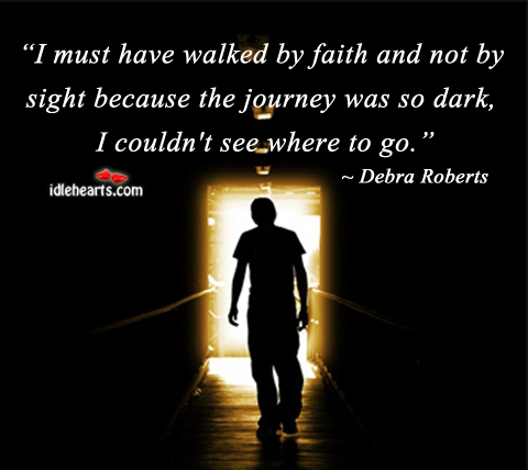 I Must have walked by faith and not by sight because the journey was so dark ~ Faith Quote