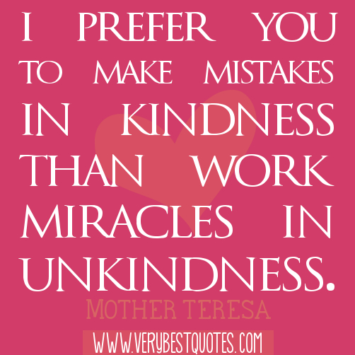 I Prefer You To Make Mistakes In Kindness than Work Than Work Miracles In Unkindness ~ Forgiveness Quote