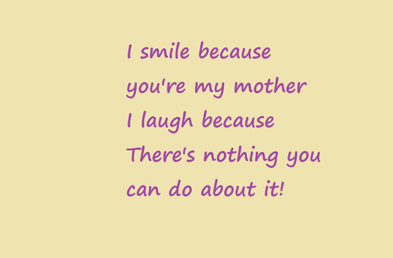 i smile because youre my mother i laugh because theres nothing you can do