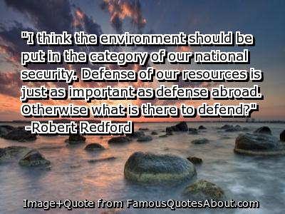 I Think the Environment shouild be put in the category of our National security ~ Earth Quote