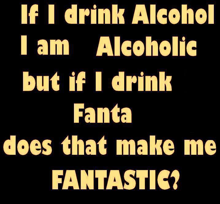Alcoholic Quotes: If I Drink Alcohol I Am Alcohol But If I Drink Fanta Does