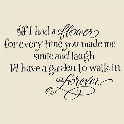 If I Had a Flower for Every time you made me smile and laugh I'd have garden to walk in forever ~ Emotion Quote