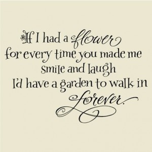 If I had a flower for every time youmade me smile and laugh ~ Flirt Quote