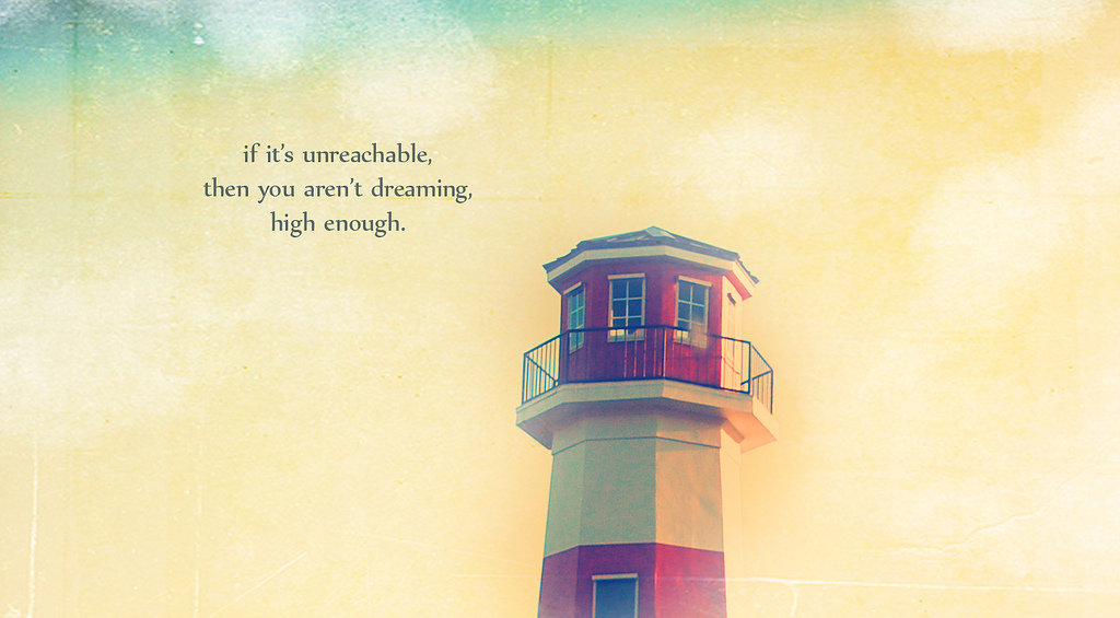If It's unreachable,then you aren't dreaming,high Enough ~ Dreaming Quote