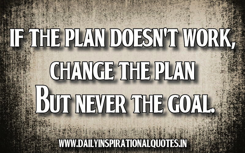 If The Plan Doesn't Work,Change The Plan But Never The Goal ~ Failure Quote