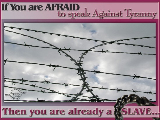 If you are afraid to speak against tyranny, then you are already a slave ~ Fear Quote