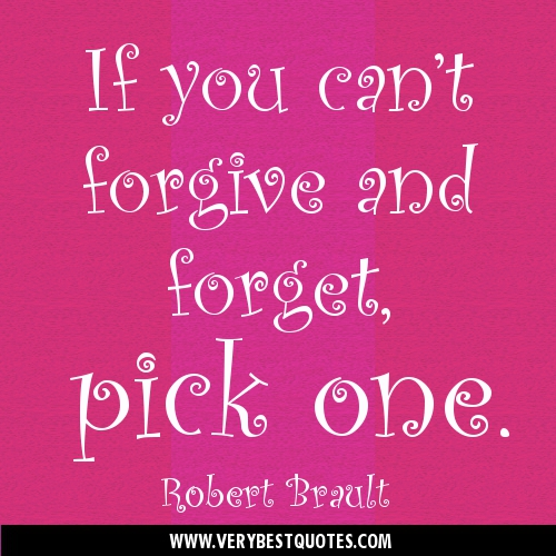 If You Can't Forgive and Forget,Pick One ~ Forgiveness Quote