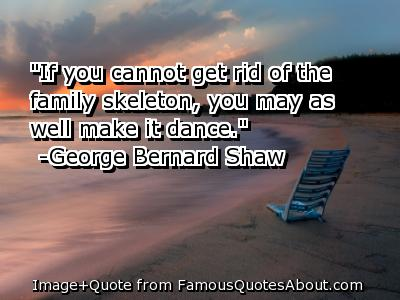 """If You cannot get rid of the family skeleton,you may as well make it dance"" ~ Family Quote"