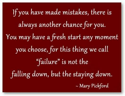 If You Have Made Mistakes, There Is Always Another Chance For You ~ Failure Quote