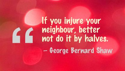 If You Injure Your Neighbour,Better Not Do It by Halves