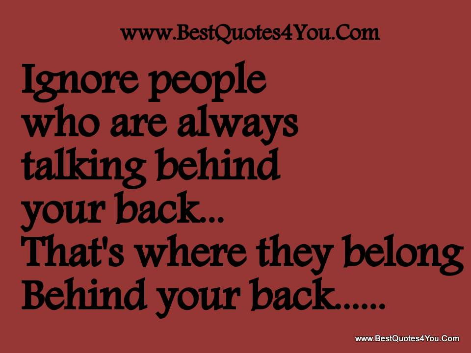 Ignore People Who are Always talking behind Your Back,That's where they belong Behind Your Back ~ Faith Quote