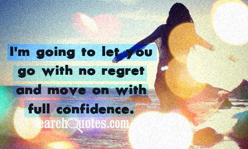 I'm Going to let you go with no regret and move on with full confidence ~ Confidence Quote